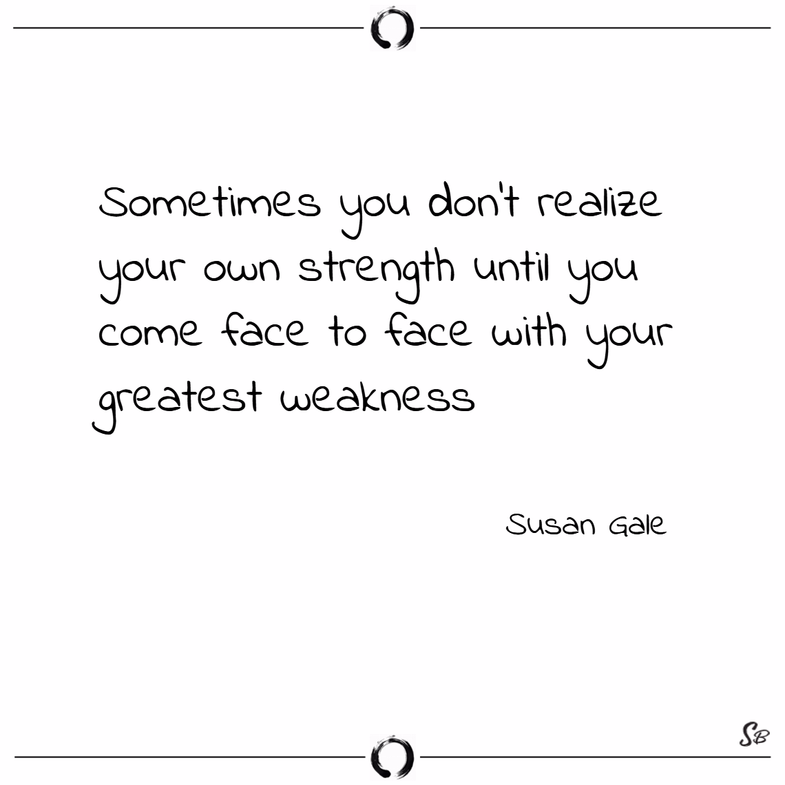 Sometimes you don't realize your own strength until you come face to face with your greatest weakness. – susan gale