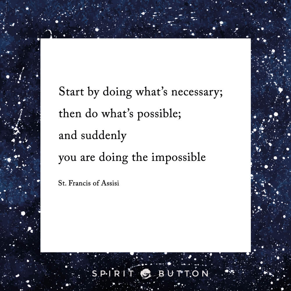 Start by doing what's necessary; then do what's possible; and suddenly you are doing the impossible. – st. francis of assisi