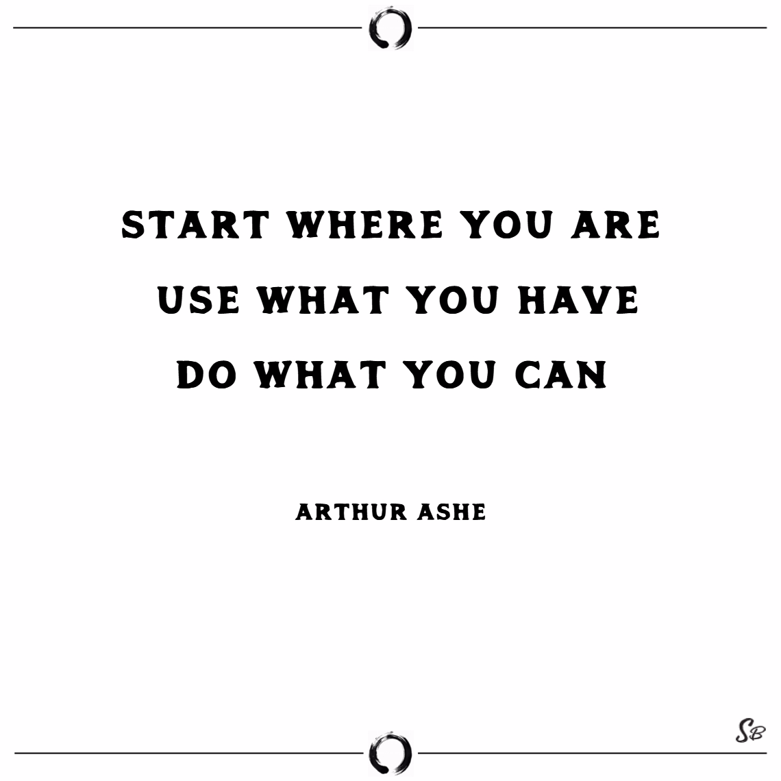 Start where you are. use what you have. do what you can. – arthur ashe words of encouragement
