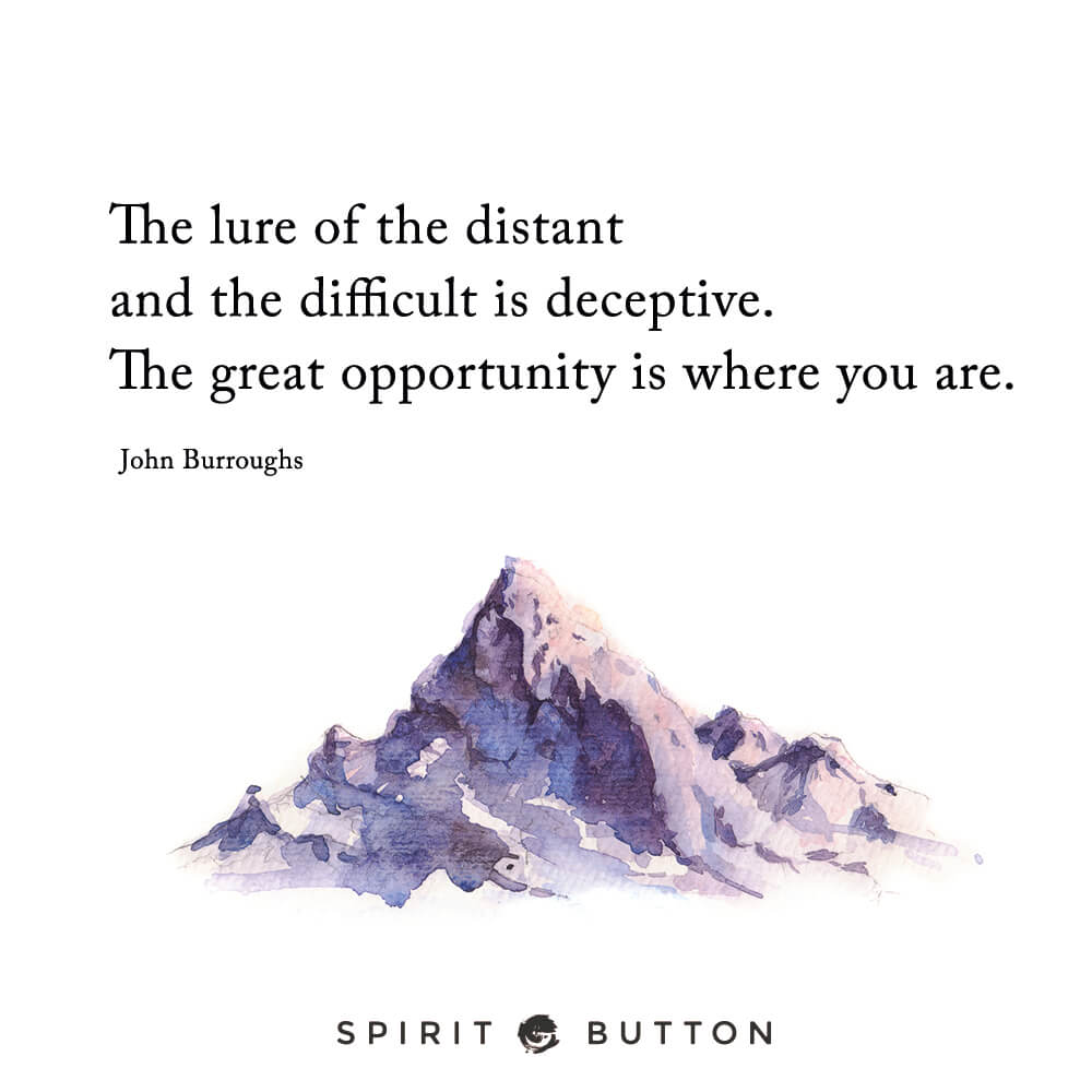 The lure of the distant and the difficult is deceptive. the great opportunity is where you are. – john burroughs