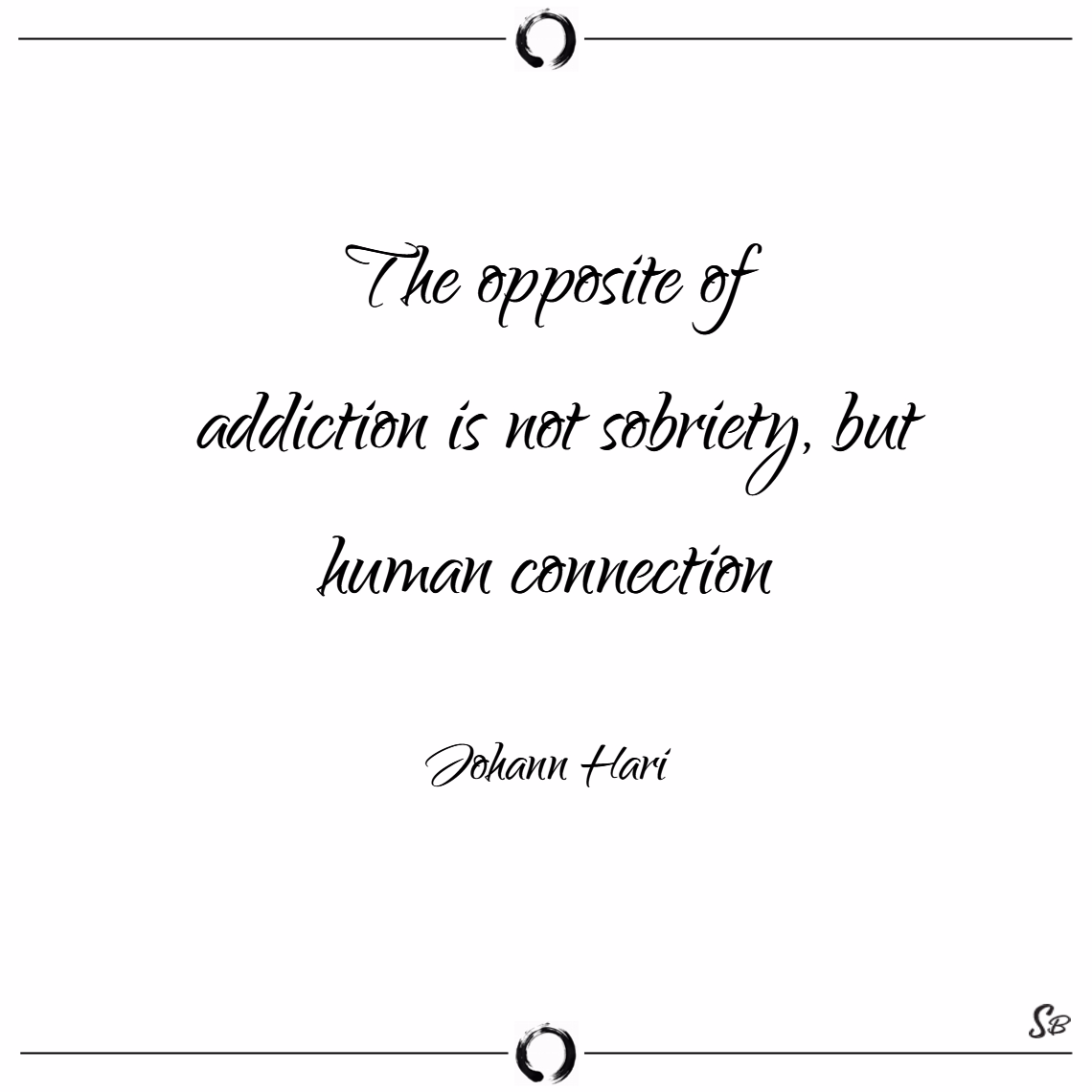 The opposite of addiction is not sobriety, but human connection. – johann hari