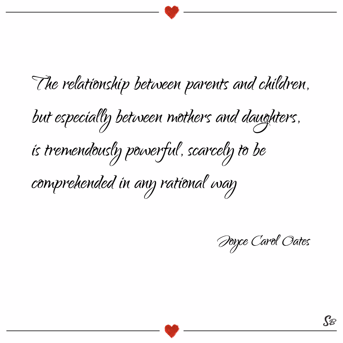 The relationship between parents and children, but especially between mothers and daughters, is tremendously powerful, scarcely to be comprehended in any rational way. – joyce carol oates
