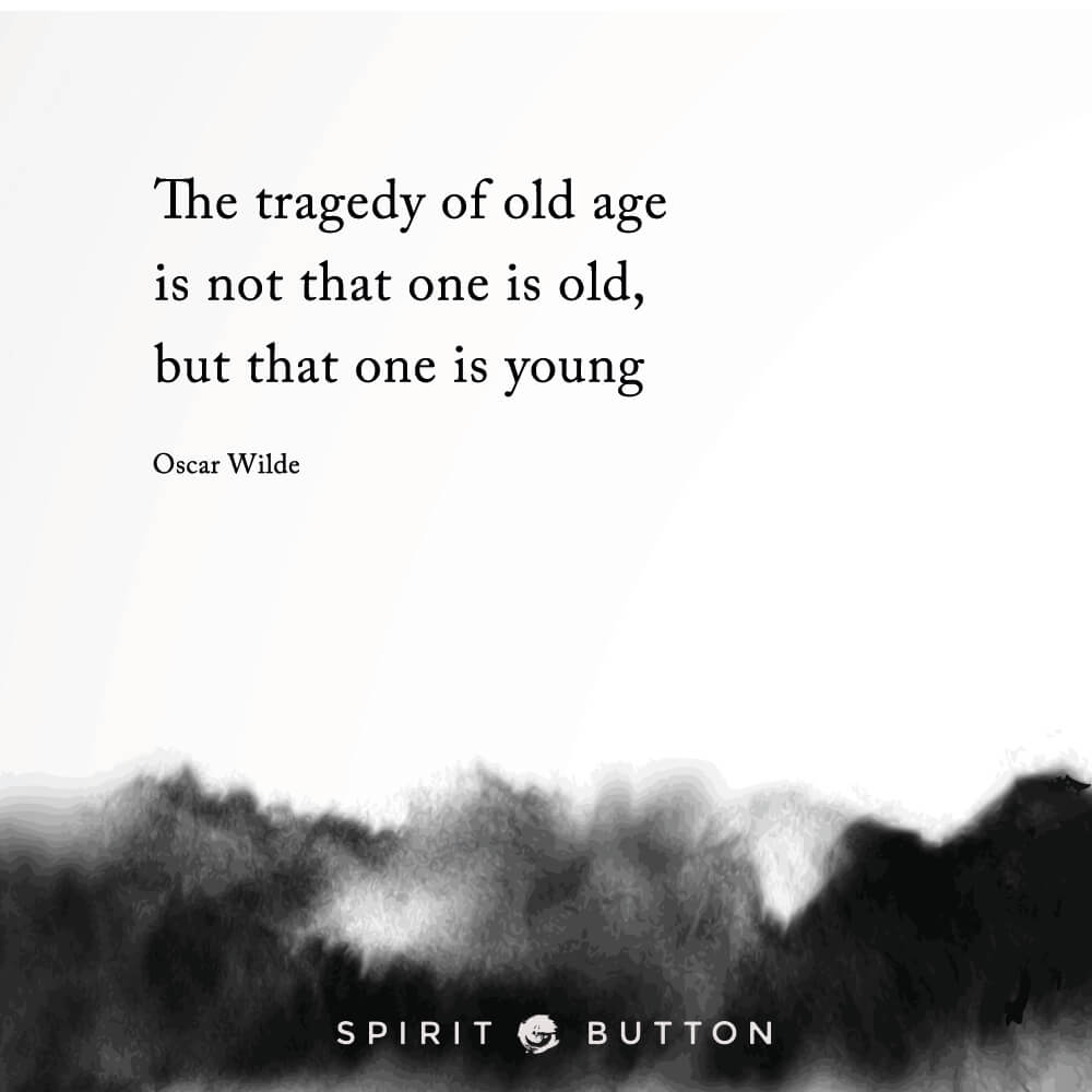 The tragedy of old age is not that one is old, but that one is young. – oscar wilde .jpg