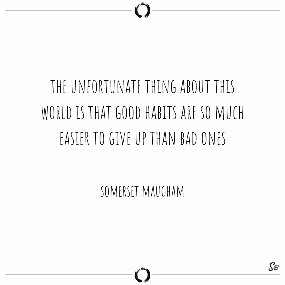 The unfortunate thing about this world is that good habits are so much easier to give up than bad ones. – somerset maugham