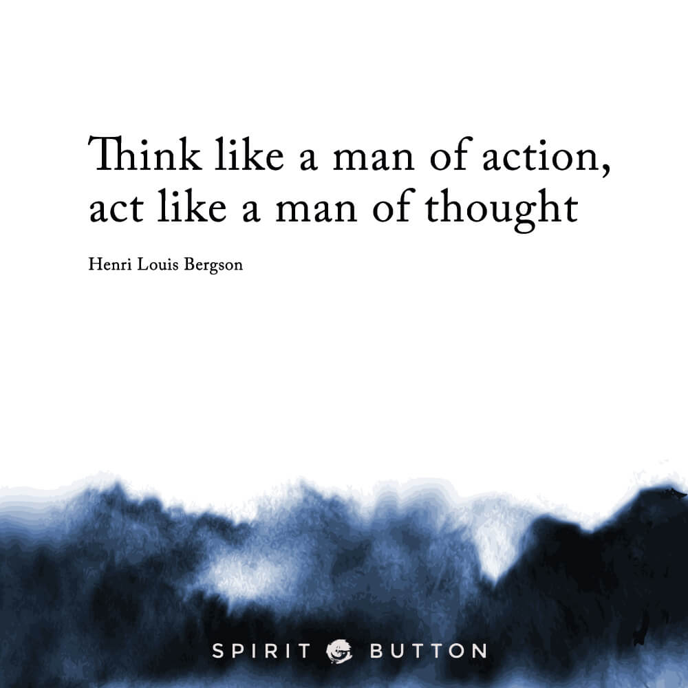 Think like a man of action, act like a man of thought. – henri louis bergson .jpg
