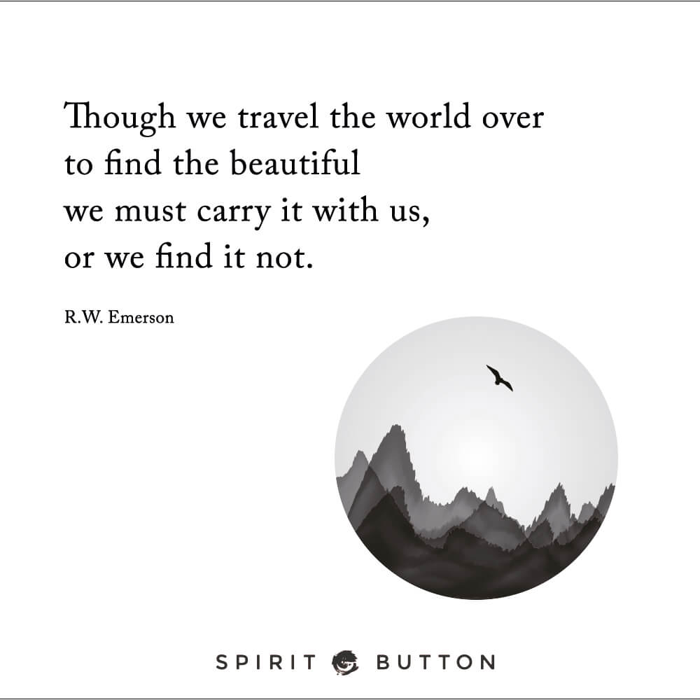 Though we travel the world over to find the beautiful we must carry it with us, or we find it not. – r.w. emerson