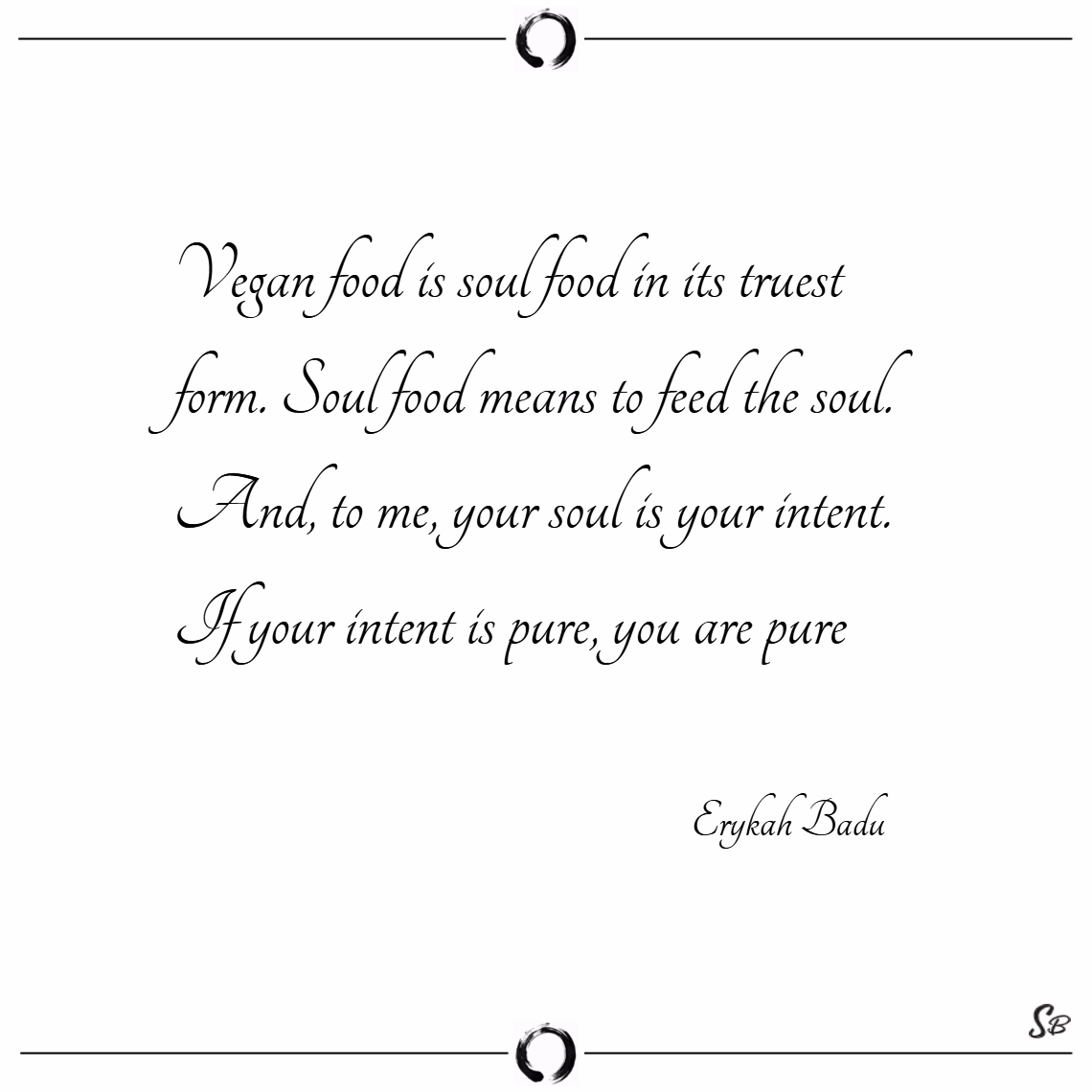 Vegan food is soul food in its truest form. soul food means to feed the soul. and, to me, your soul is your intent. if your intent is pure, you are pure. – erykah badu