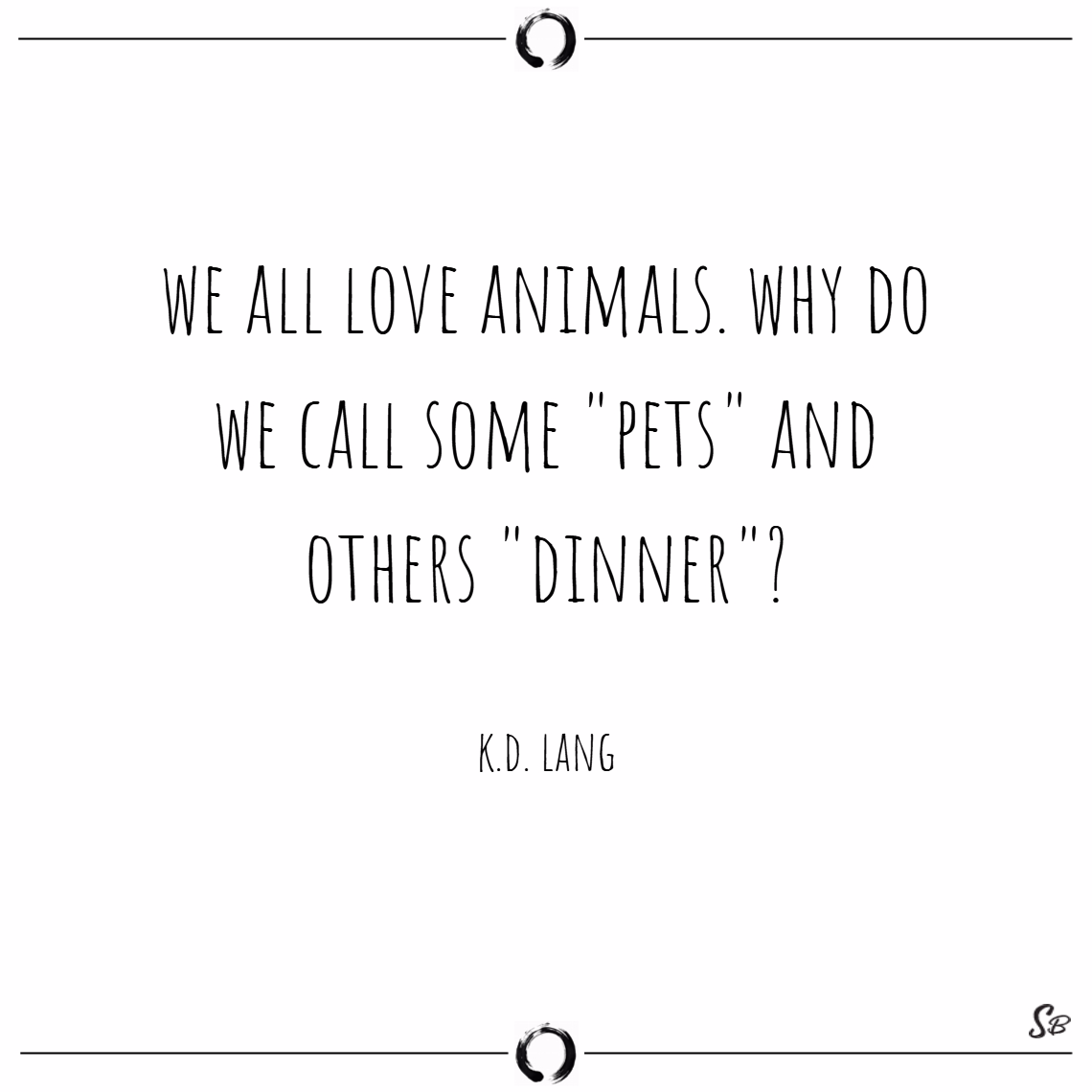 We all love animals. why do we call some pets and others dinner – k.d. lang