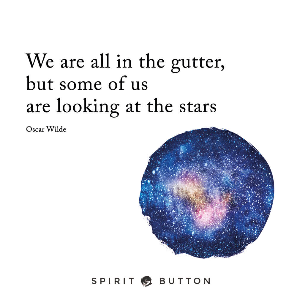 We are all in the gutter, but some of us are looking at the stars. – oscar wilde
