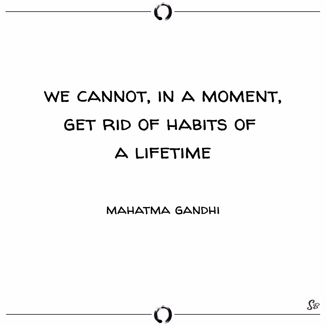 We cannot, in a moment, get rid of habits of a lifetime. – mahatma gandhi