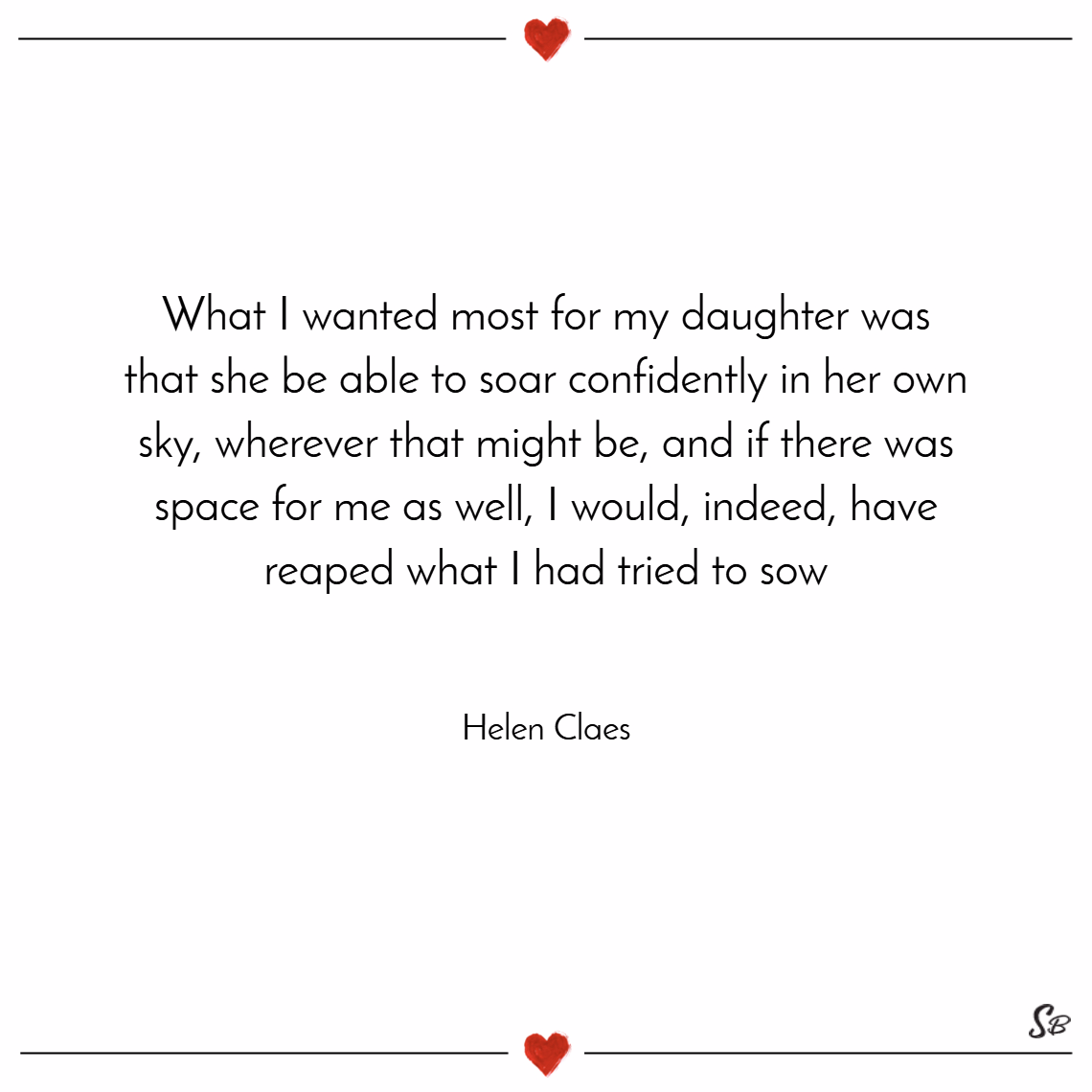 What i wanted most for my daughter was that she be able to soar confidently in her own sky. – helen claes