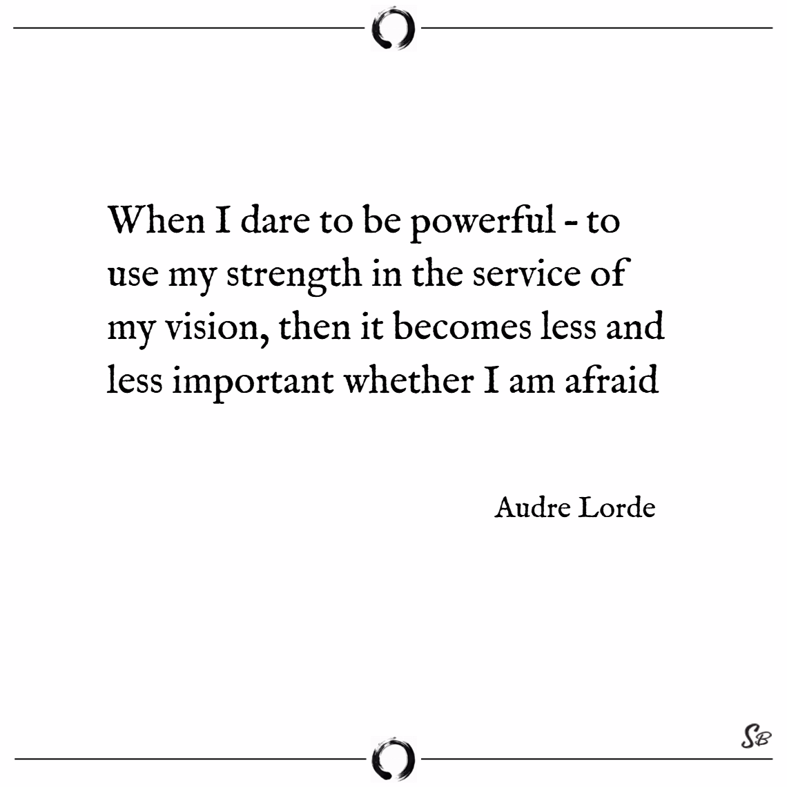 When i dare to be powerful – to use my strength in the service of my vision, then it becomes less and less important whether i am afraid. – audre lorde