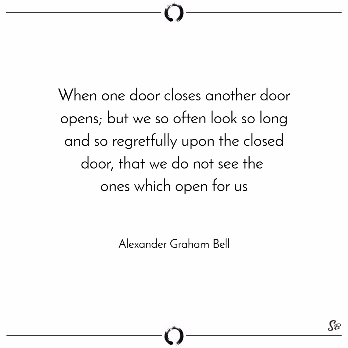 When one door closes another door opens; but we so often look so long and so regretfully upon the closed door, that we do not see the ones which open for us. – alexander graham bell