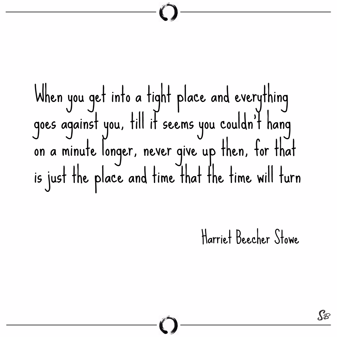 When you get into a tight place and everything goes against you, till it seems you couldn't hang on a minute longer, never give up then. – harriet beecher sto