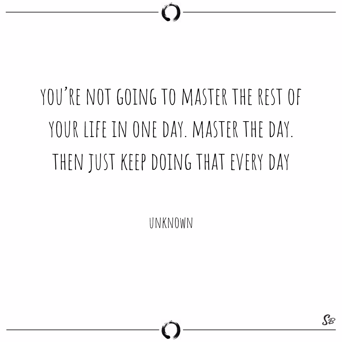 You're not going to master the rest of your life in one day. master the day. then just keep doing that every day. – unknown