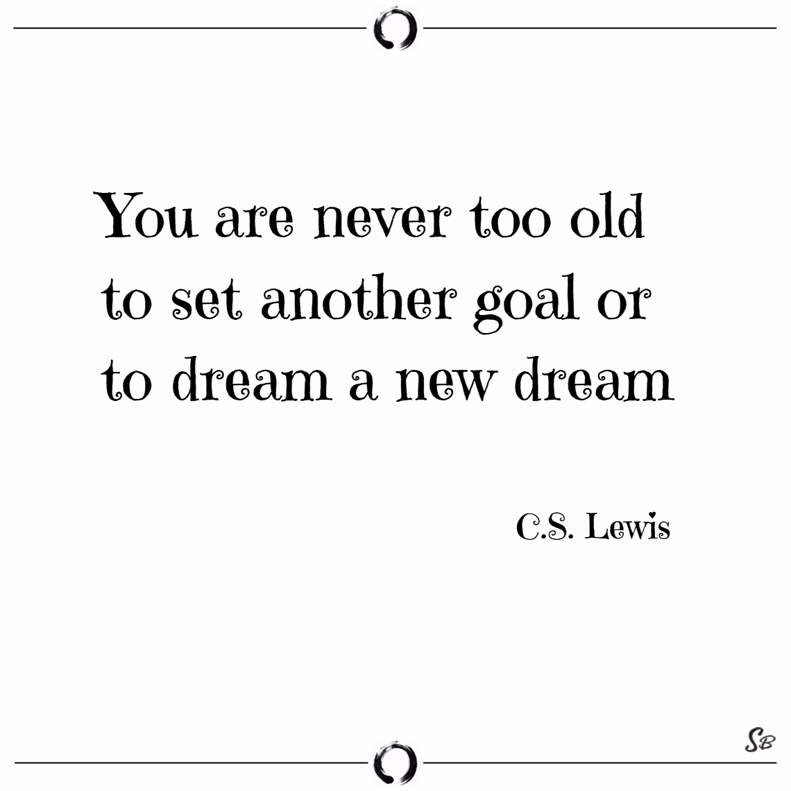 You are never too old to set another goal or to dream a new dream. – c.s. lewis