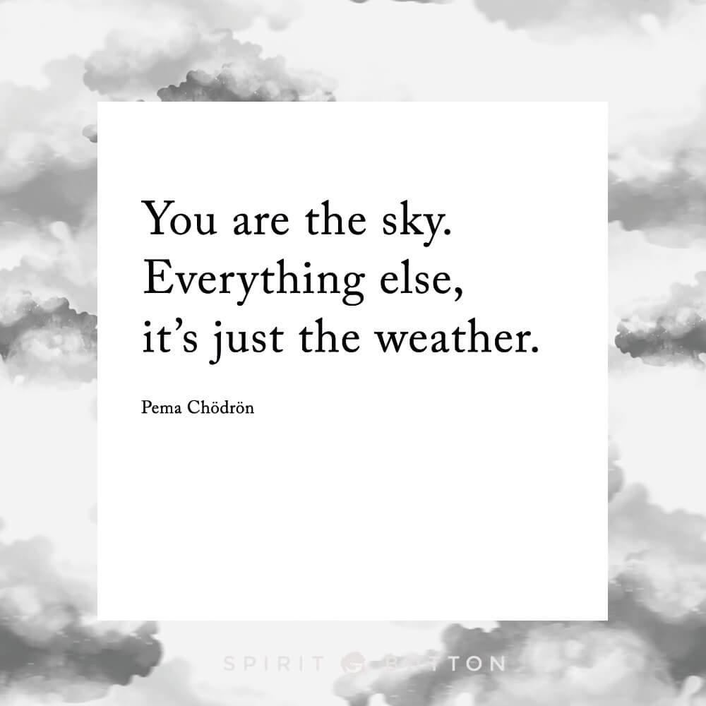You are the sky. everything else—it's just the weather. – pema chödrön