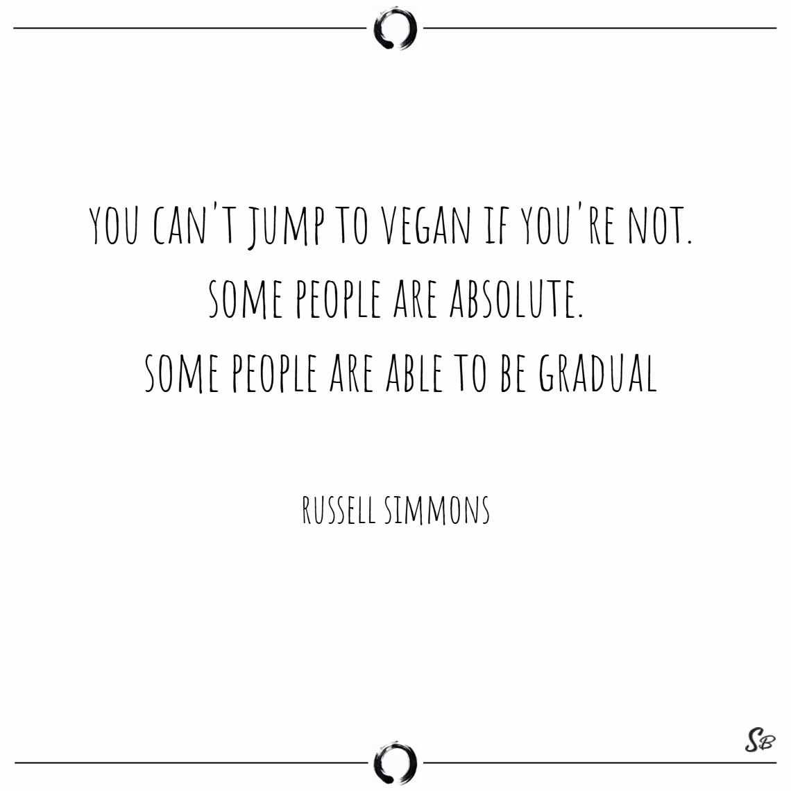 You can't jump to vegan if you're not. some people are absolute. some people are able to be gradual. – russell simmons