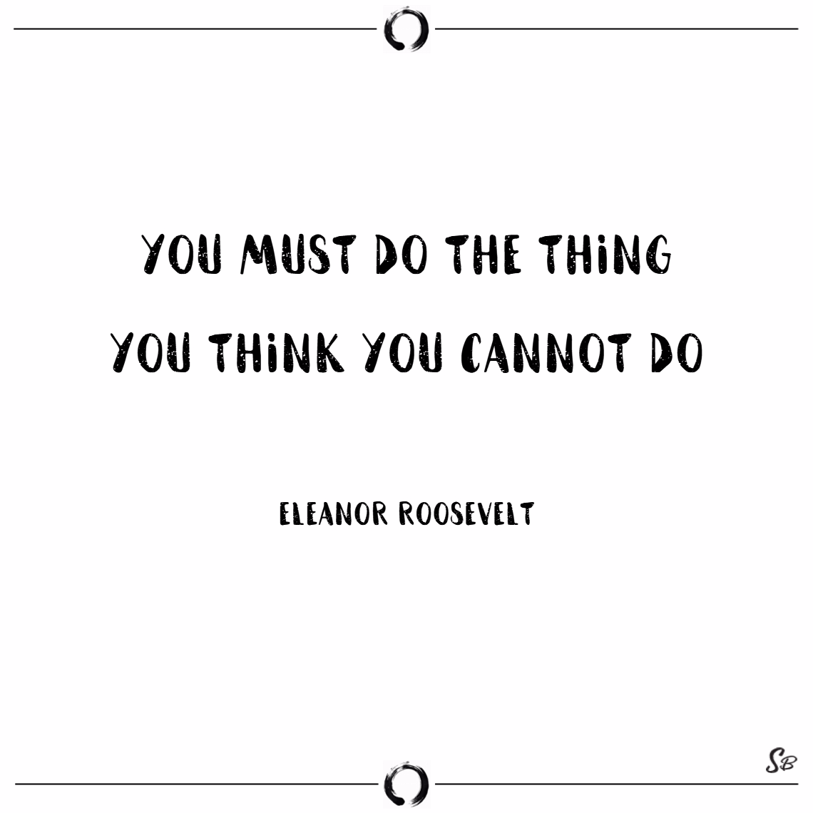 You must do the thing you think you cannot do. – eleanor roosevelt words of encouragement