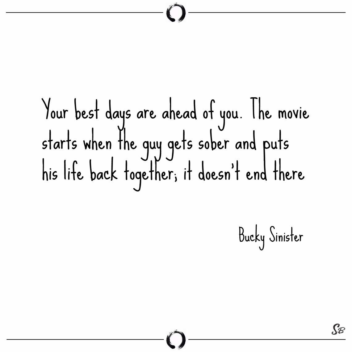 Your best days are ahead of you. the movie starts when the guy gets sober and puts his life back together; it doesn't end there. – bucky sinister