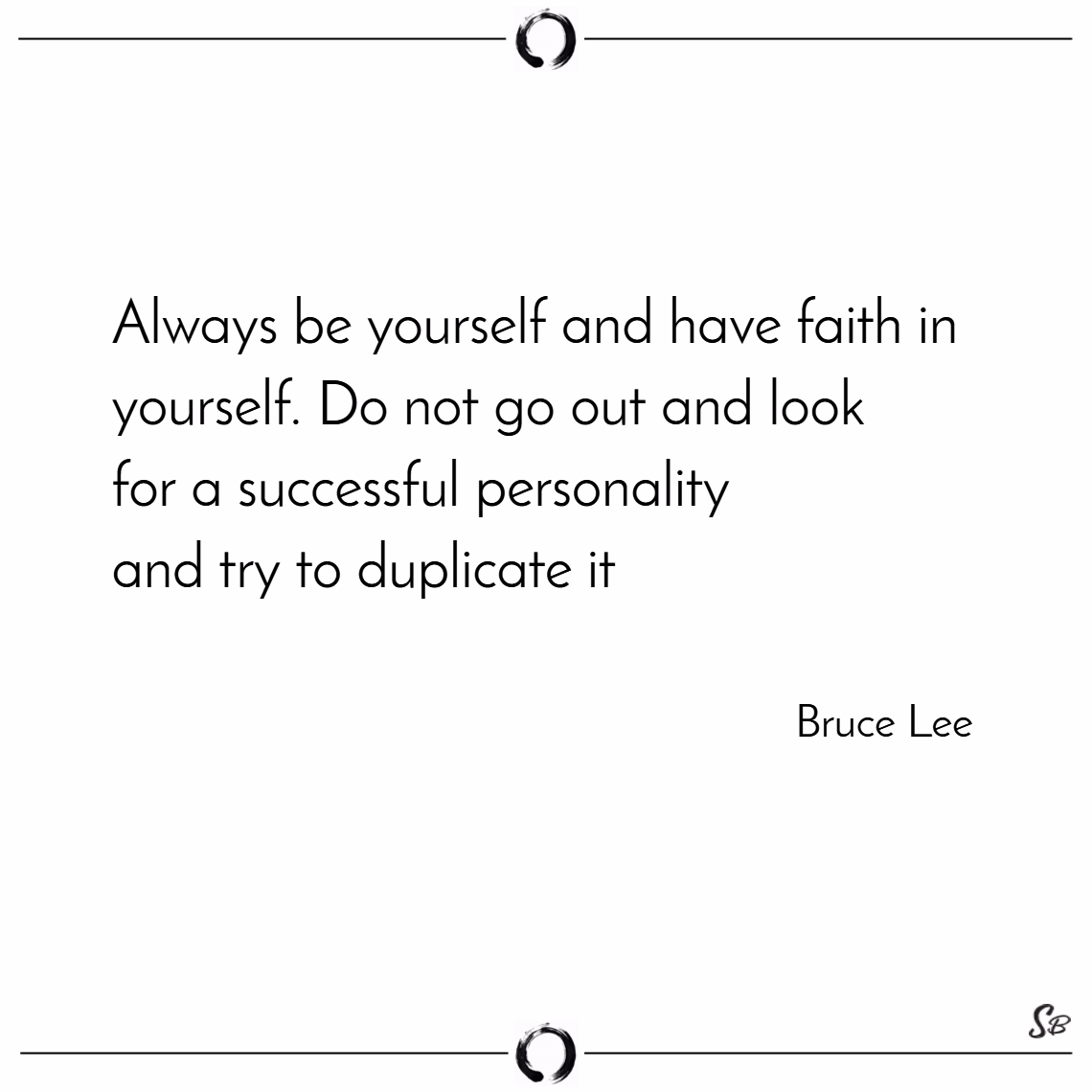 Always be yourself and have faith in yourself. do not go out and look for a successful personality and try to duplicate it. – bruce lee