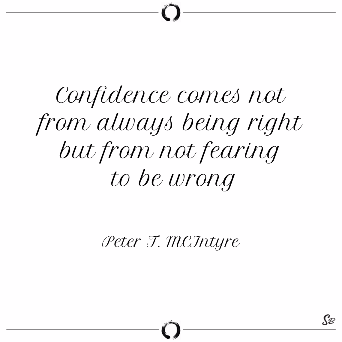 Confidence comes not from always being right but from not fearing to be wrong. – peter t. mcintyre