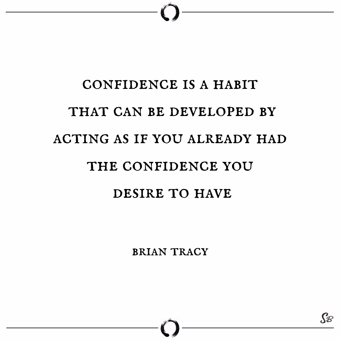 Confidence is a habit that can be developed by acting as if you already had the confidence you desire to have. – brian tracy