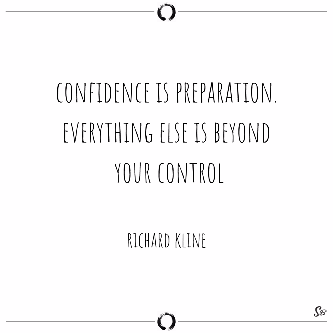 Confidence is preparation. everything else is beyond your control. – richard kline