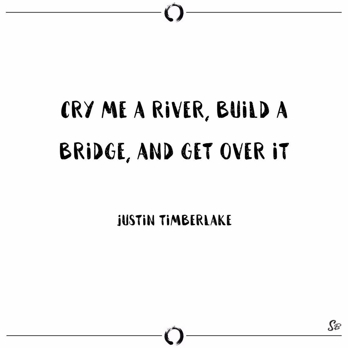 Cry me a river, build a bridge, and get over it. –