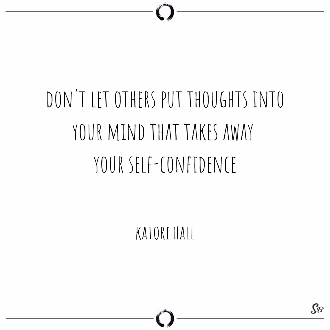 Don't let others put thoughts into your mind that takes away your self confidence. – katori hall