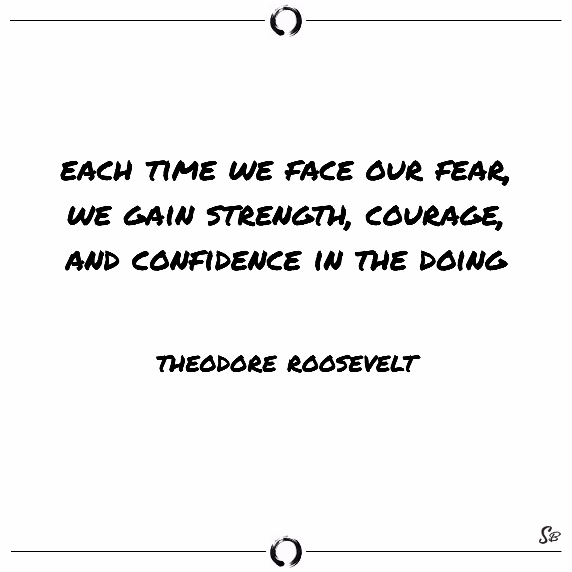 Each time we face our fear, we gain strength, courage, and confidence in the doing. – theodore roosevelt