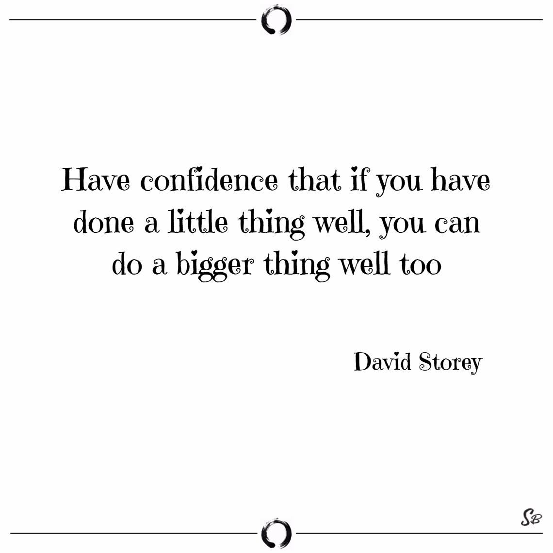Have confidence that if you have done a little thing well, you can do a bigger thing well too. – david storey