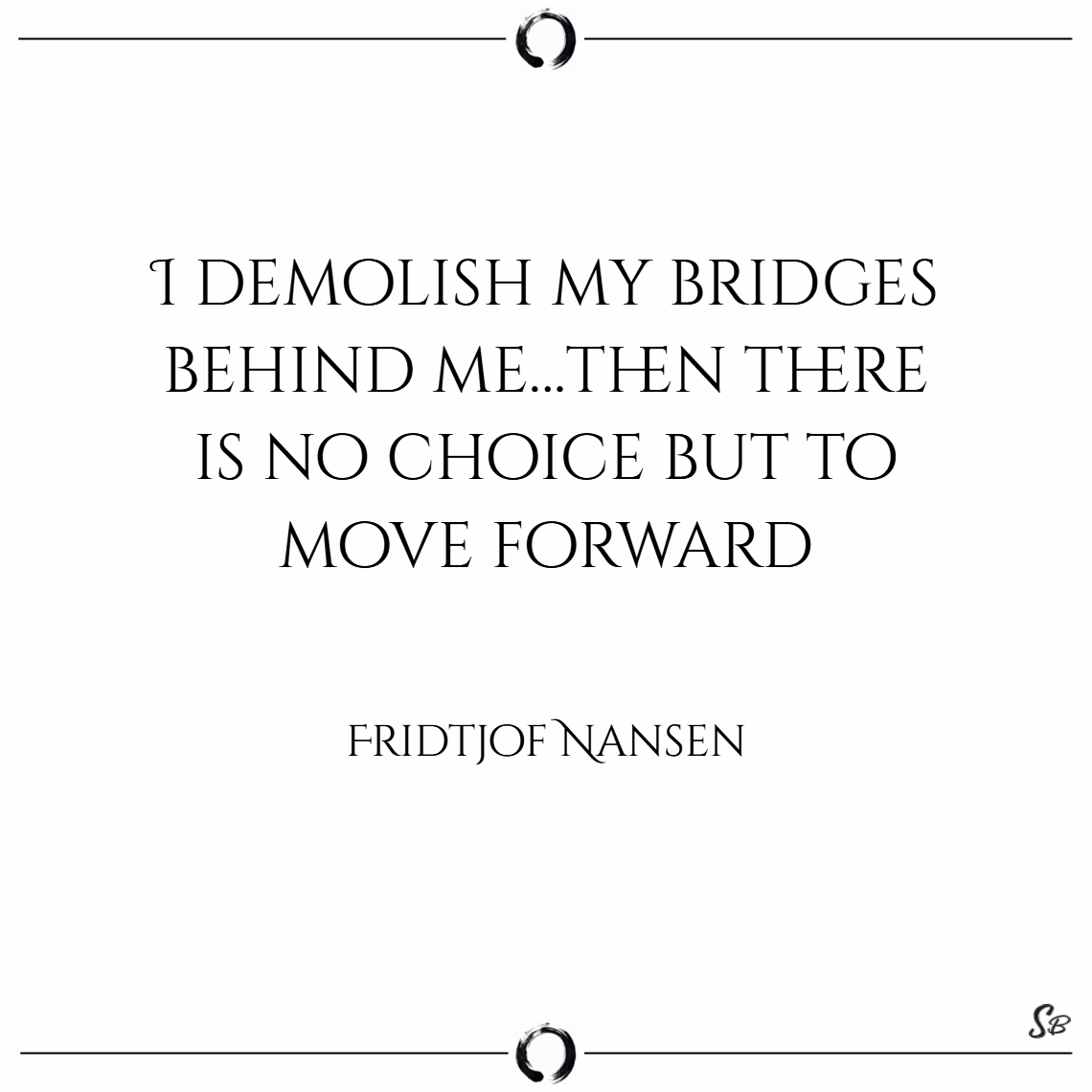 I demolish my bridges behind me…then there is no choice but to move forward. – Fridtjof Nansen - moving forward quotes