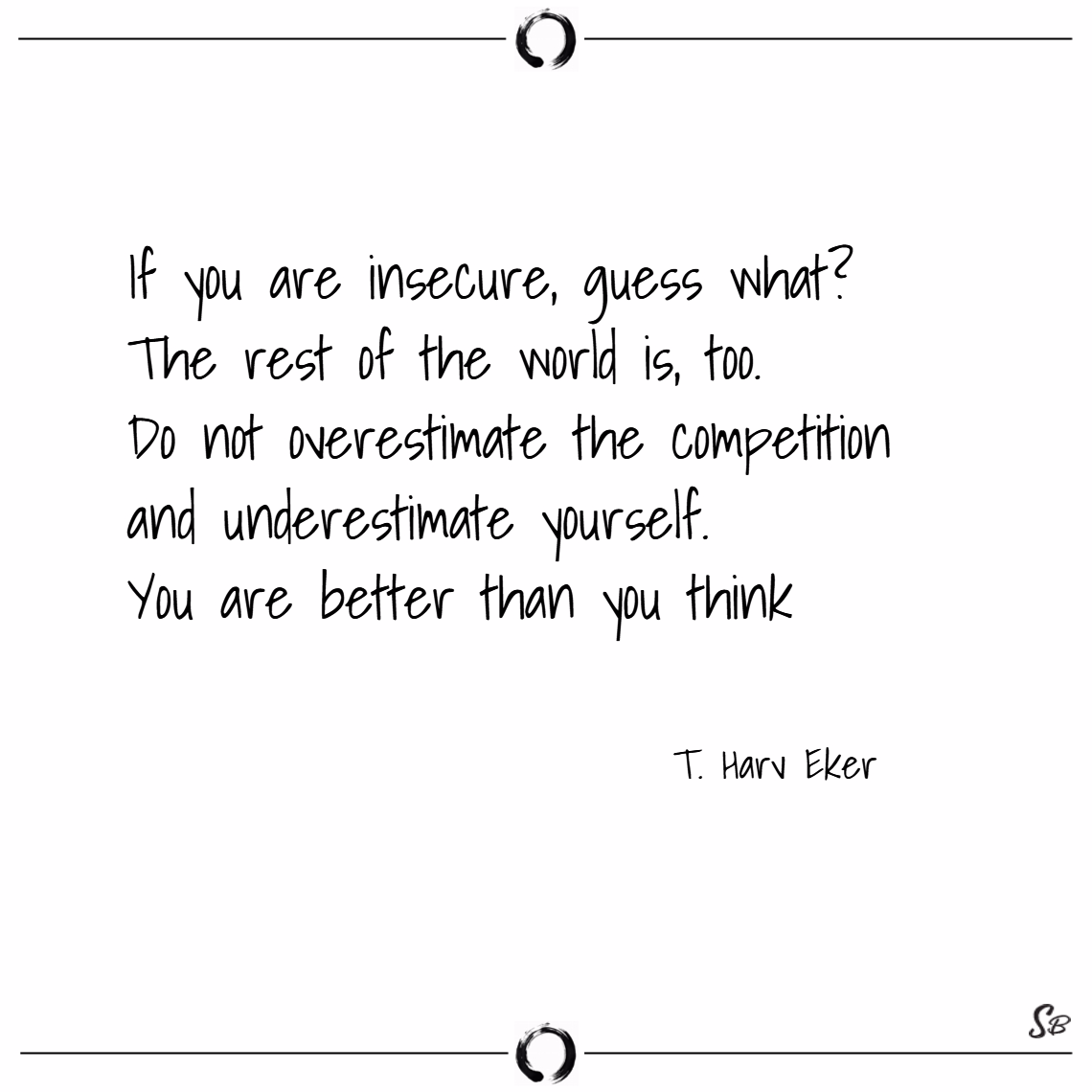 If you are insecure, guess what – t. harv eker