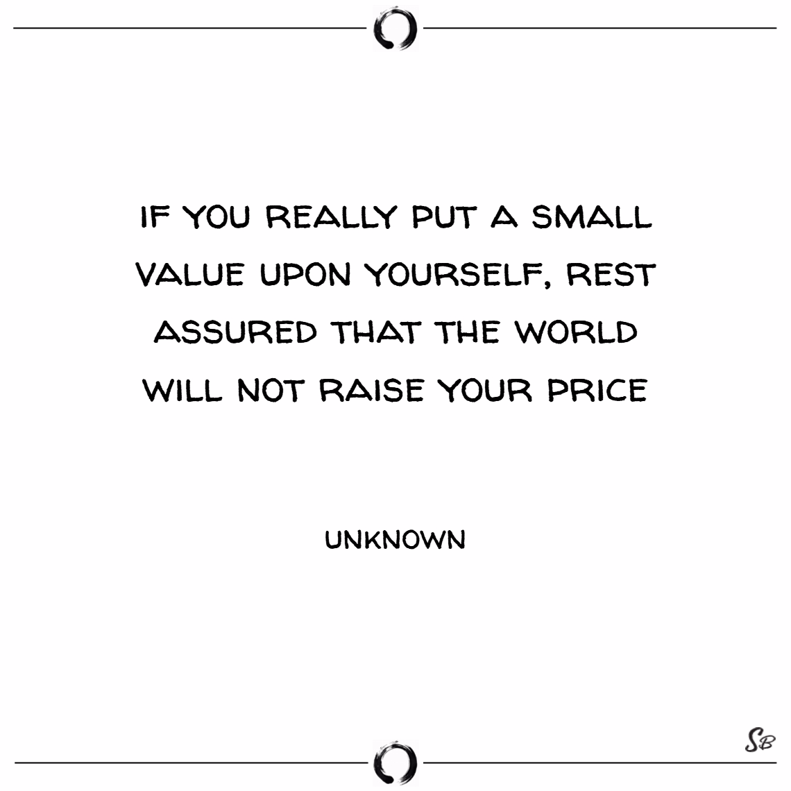 If you really put a small value upon yourself, rest assured that the world will not raise your price. – unknown