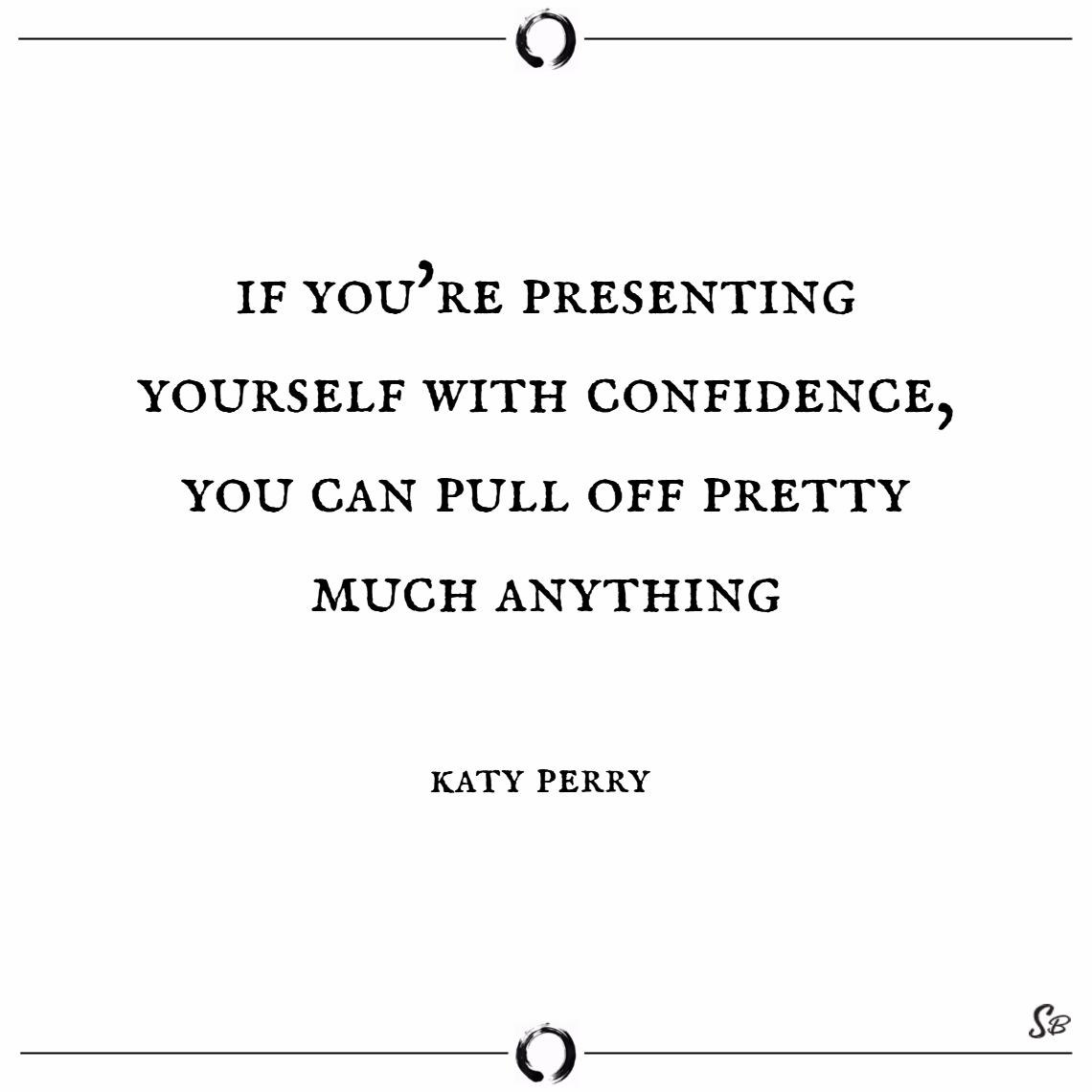 If you're presenting yourself with confidence, you can pull off pretty much anything. – katy perry