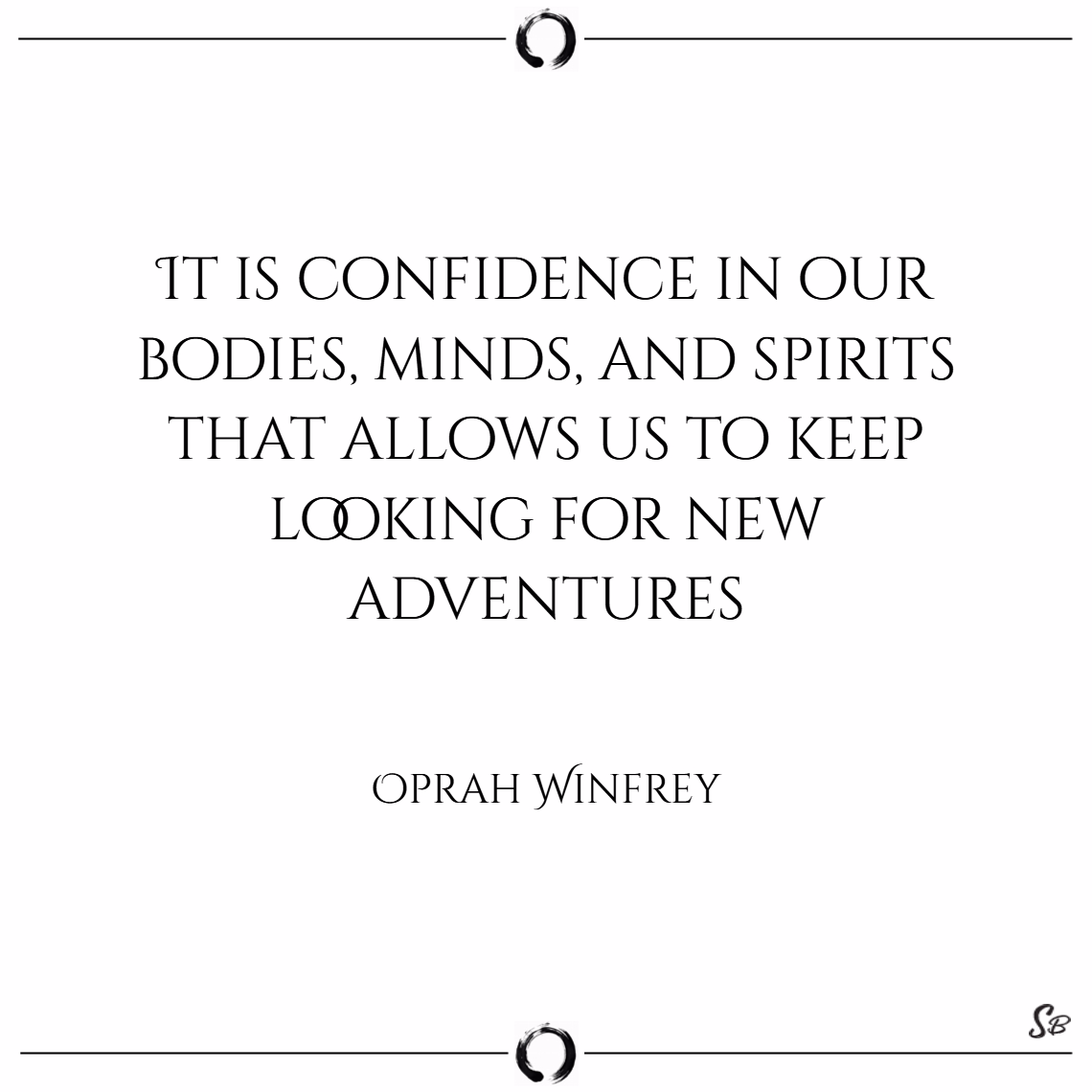 It is confidence in our bodies, minds, and spirits that allows us to keep looking for new adventures. – oprah winfrey