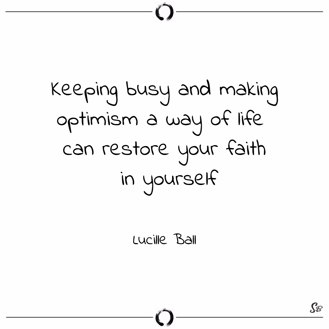 Keeping busy and making optimism a way of life can restore your faith in yourself. – lucille ball