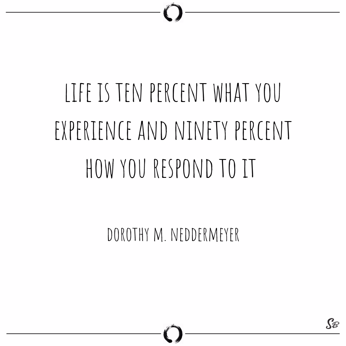 Life is ten percent what you experience and ninety percent how you respond to it. – dorothy m. neddermeyer