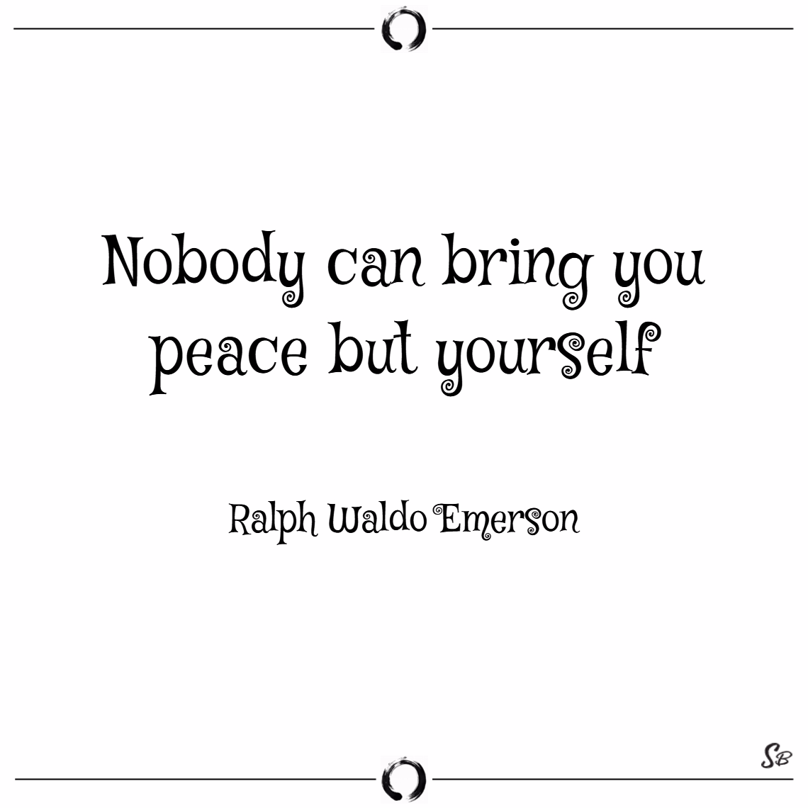 Nobody can bring you peace but yourself. – ralph w