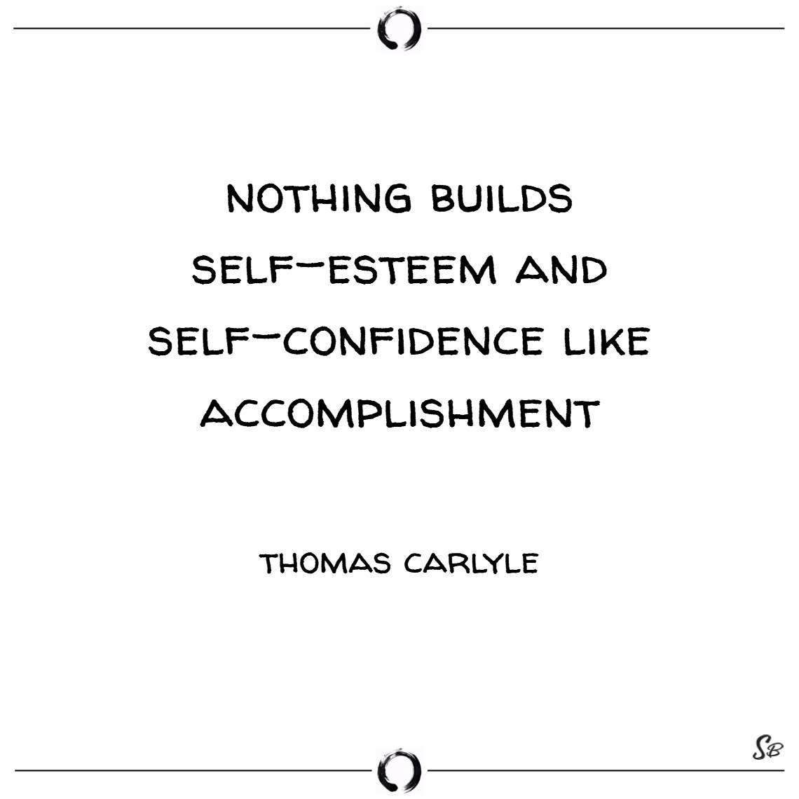 Nothing builds self esteem and self confidence like accomplishment. – thomas carlyle
