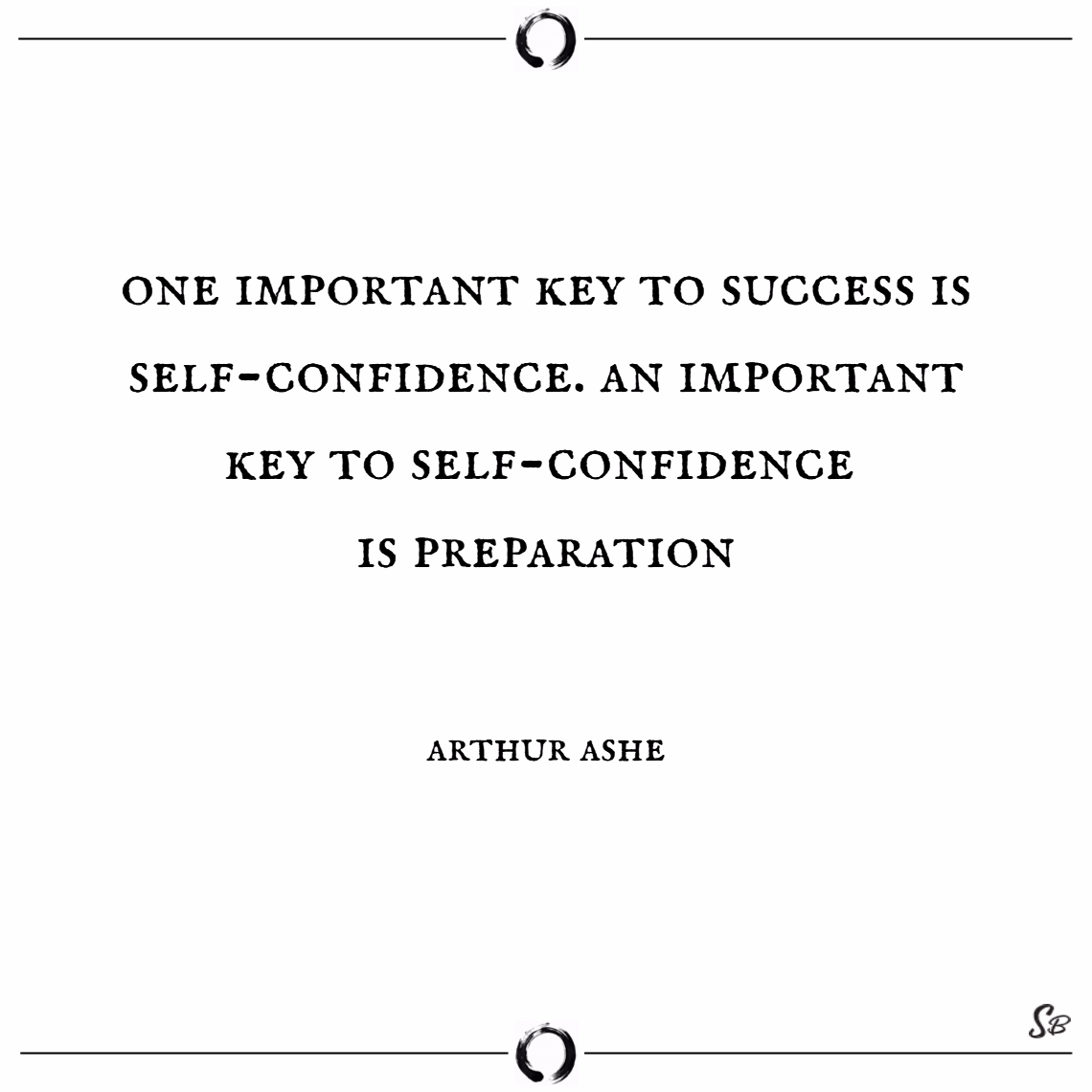 One important key to success is self confidence. an important key to self confidence is preparation. – arthur ashe