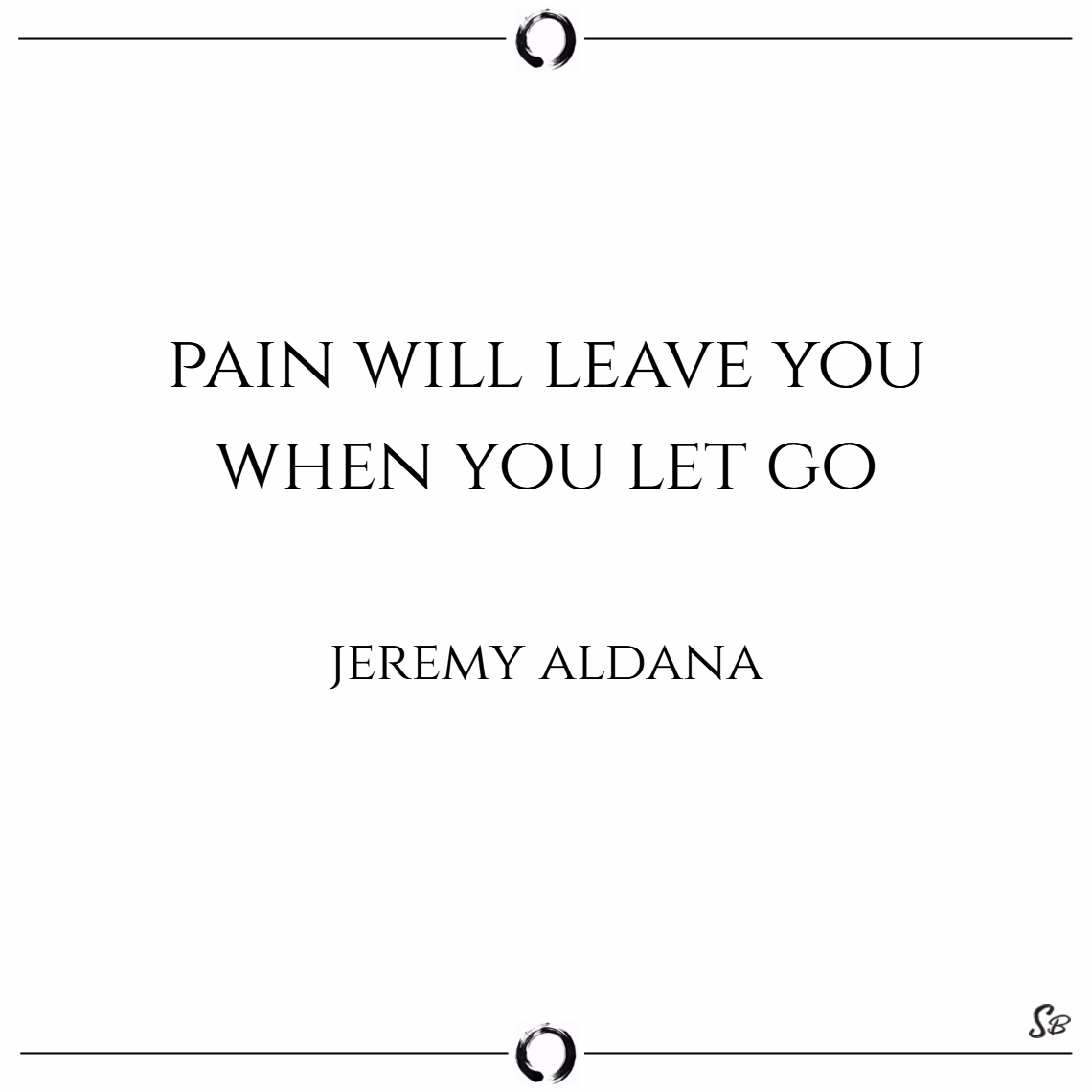 Pain will leave you when you let go. – jeremy alda