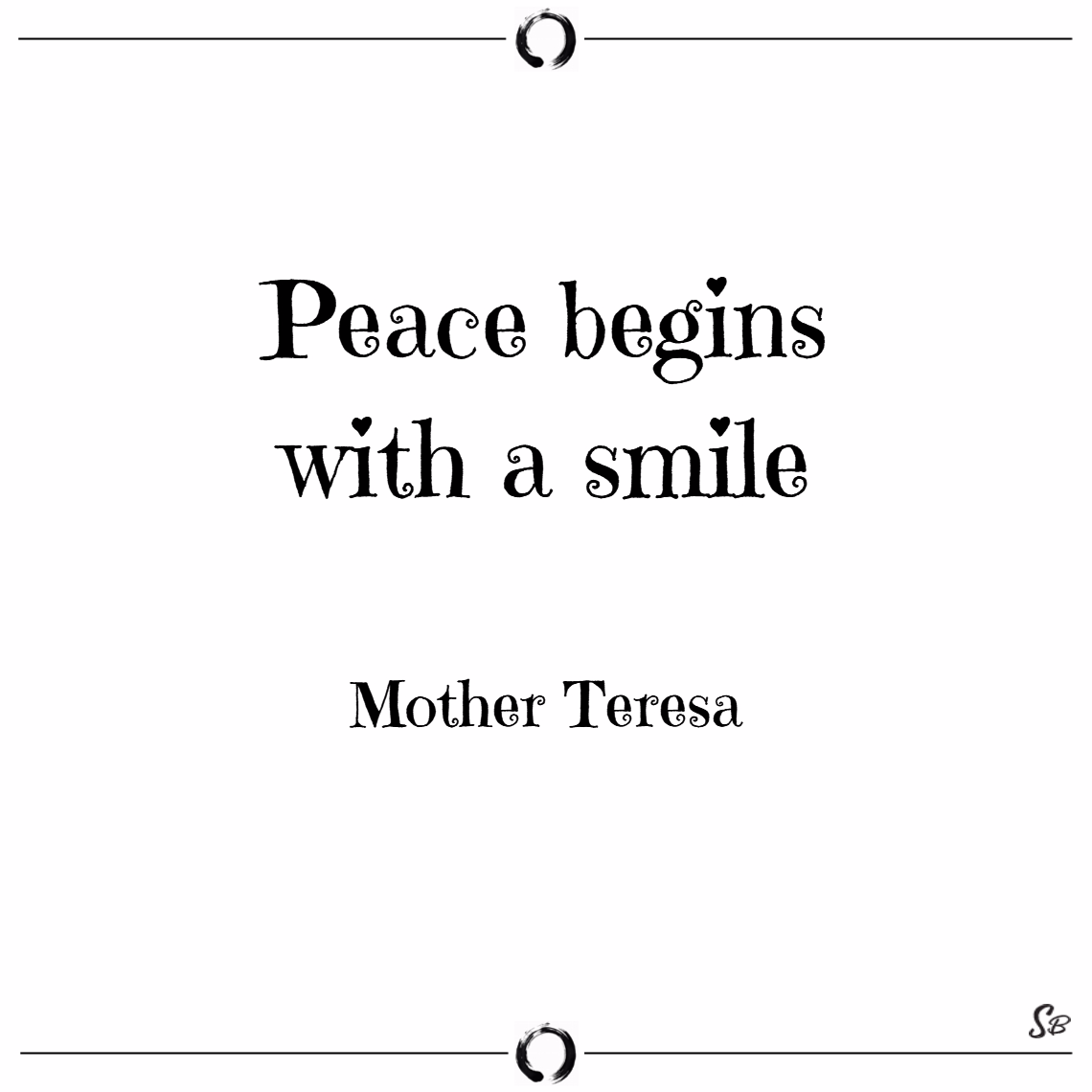 Peace begins with a smile. – mother teresa - peace of mind quotes