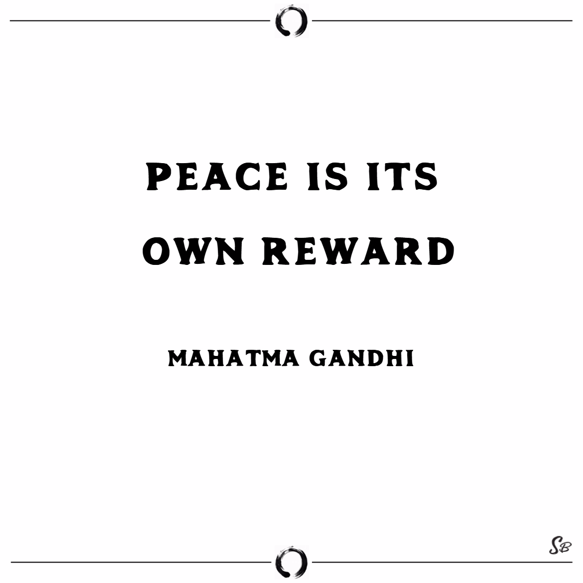 Peace is its own reward. – mahatma gandhi