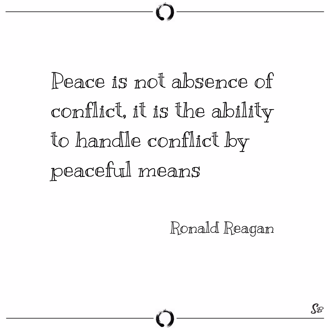 Peace is not absence of conflict, it is the abilit