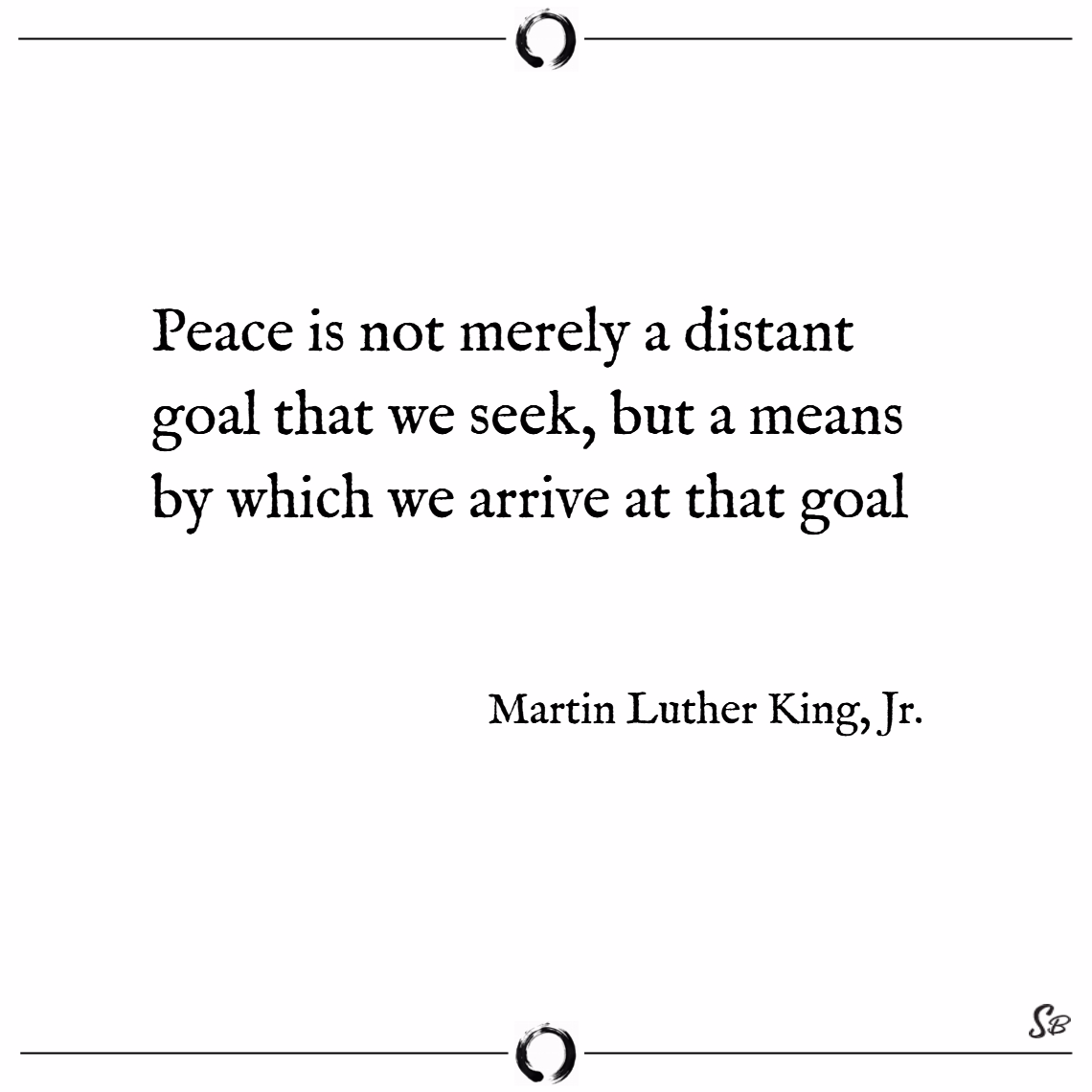 Peace is not merely a distant goal that we seek, b