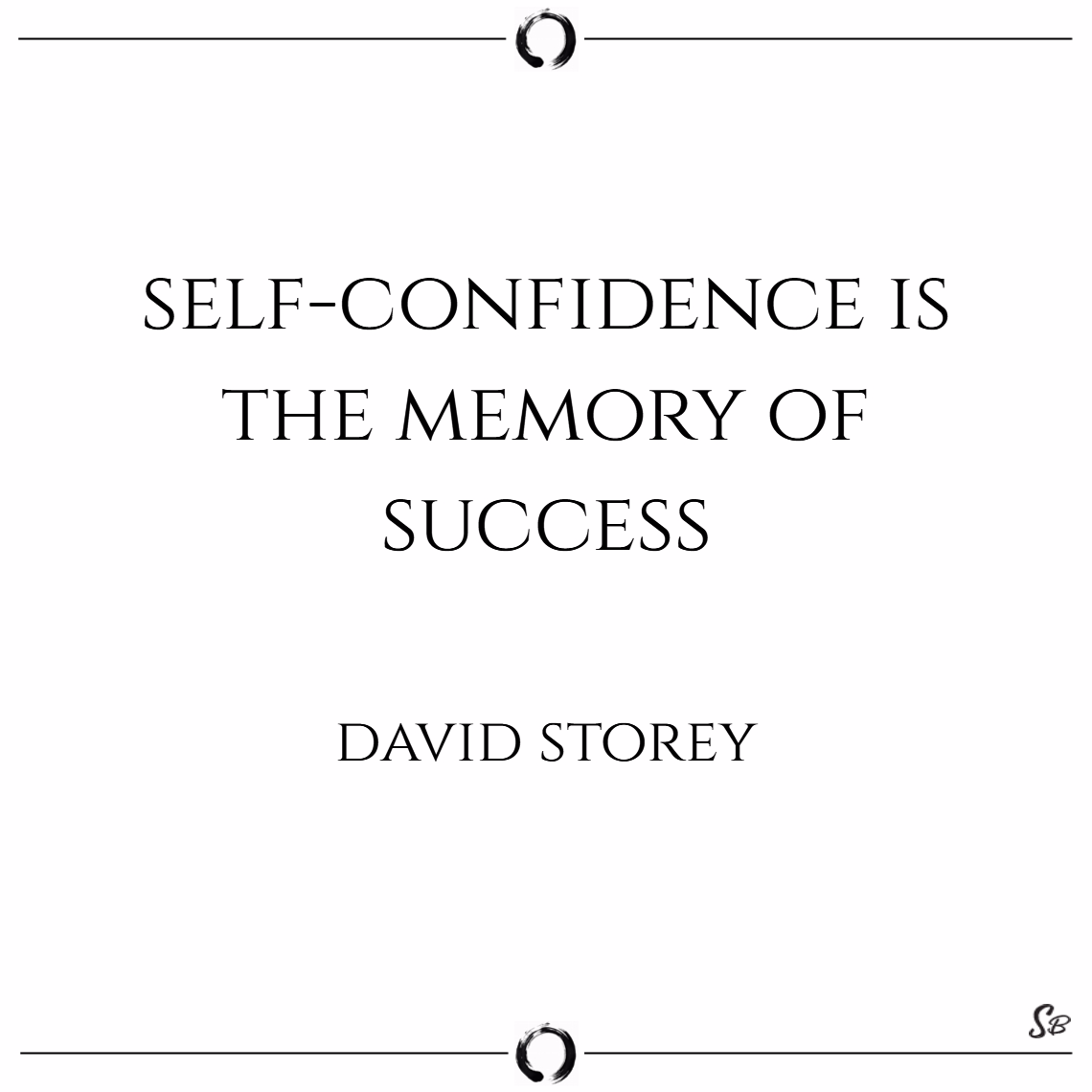 Self confidence is the memory of success. – david storey