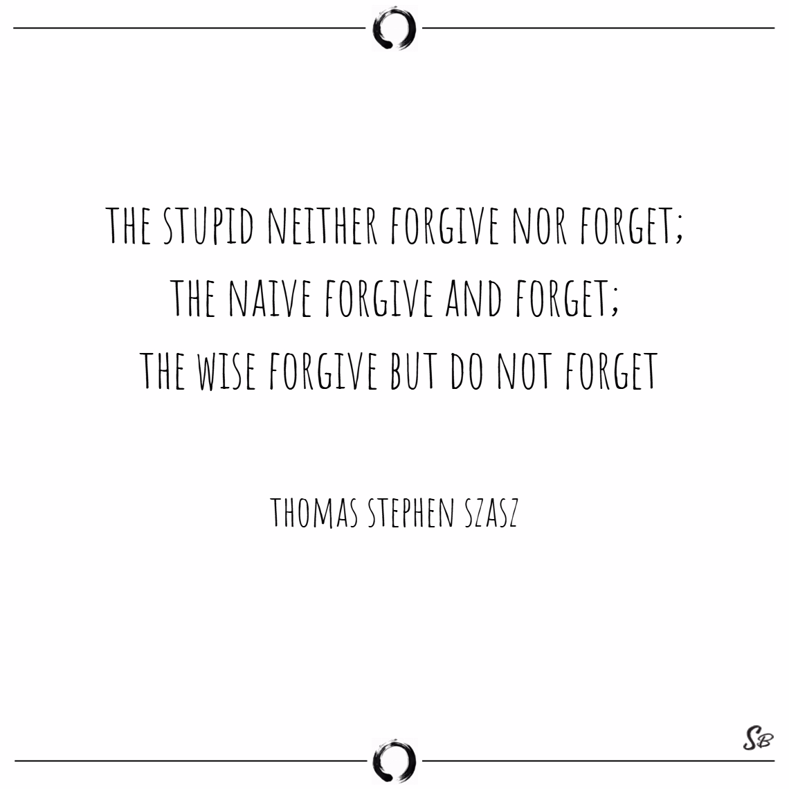 The stupid neither forgive nor forget; the naive f