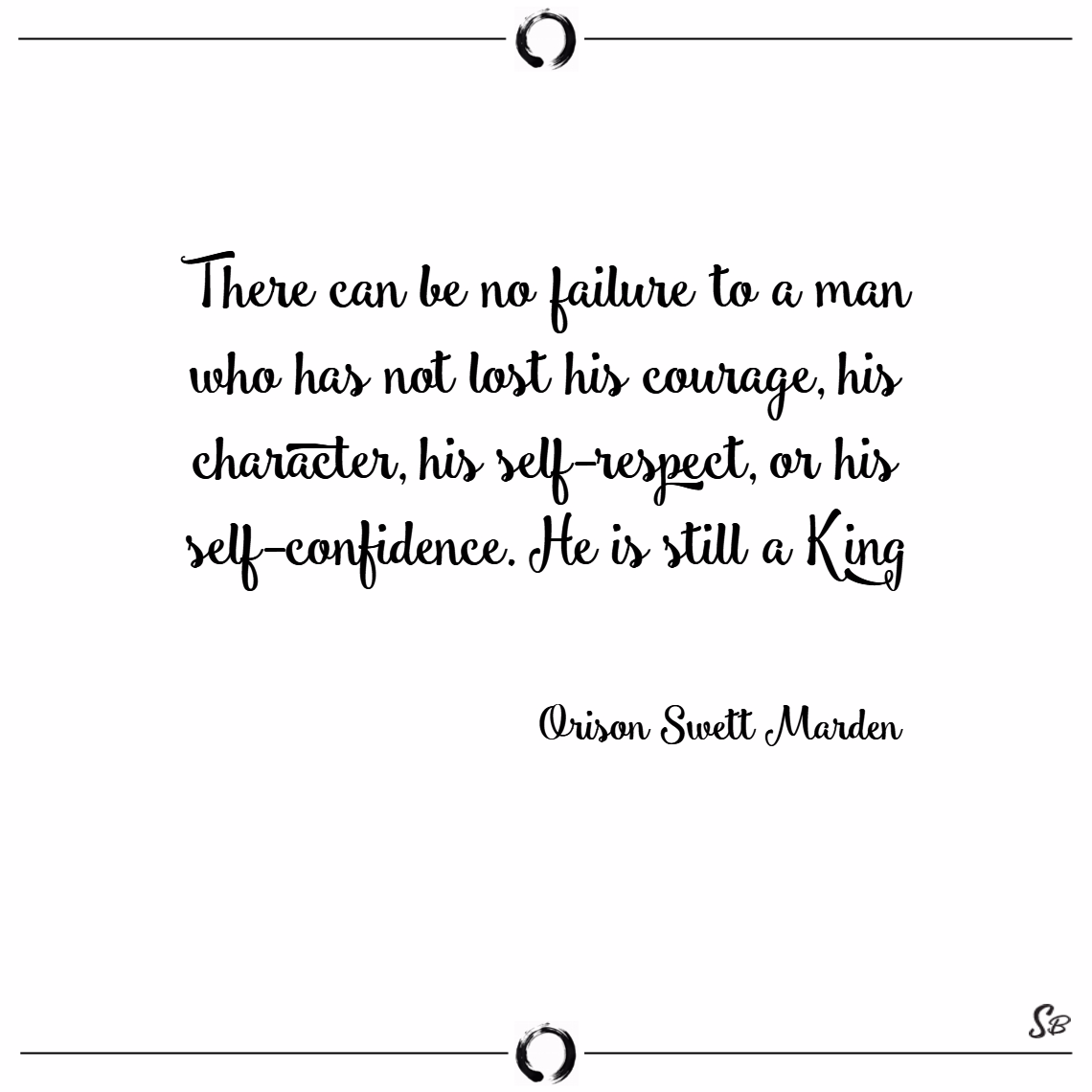 There can be no failure to a man who has not lost his courage, his character, his self respect, or his self confidence. he is still a king. – orison swett marden